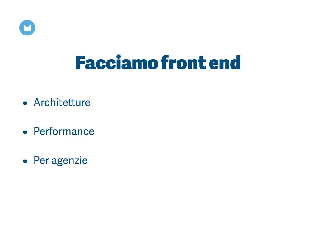 Facciamo front end • Architetture • Performance...