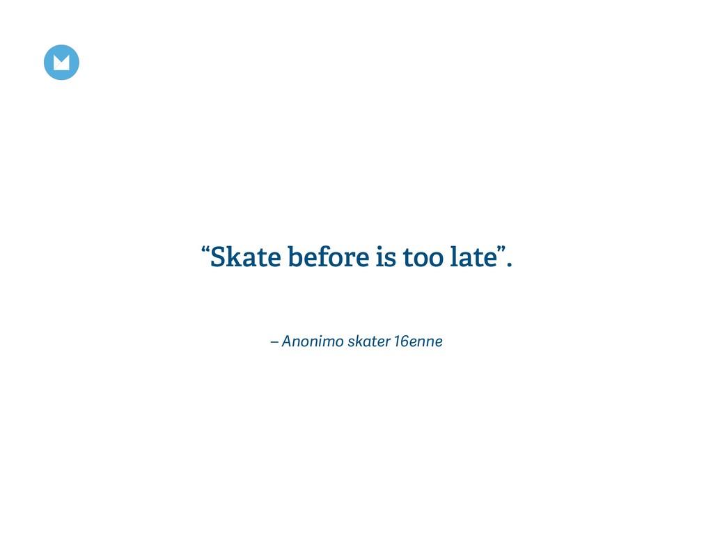 """– Anonimo skater 16enne """"Skate before is too la..."""