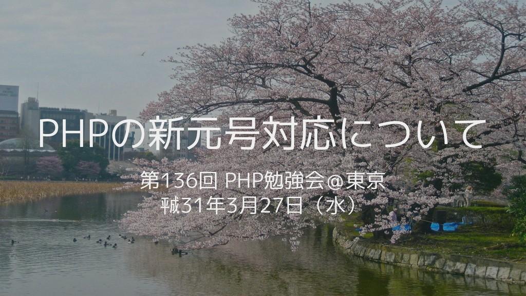 第136回 PHP勉強会@東京 #phpstudy ㍻31年3月27日(水) PHPの新元号対...