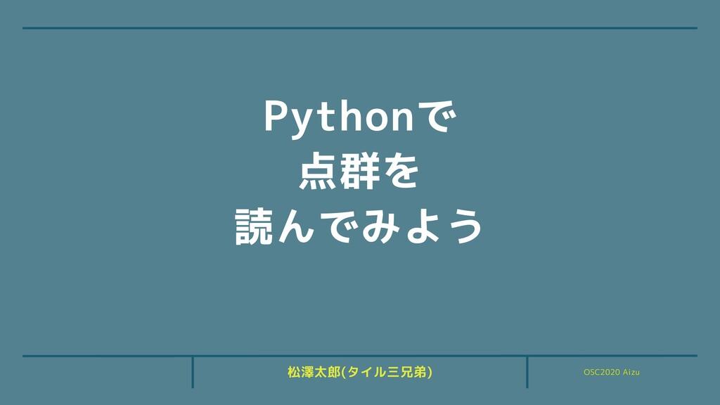 OSC2020 Aizu 松澤太郎(タイル三兄弟) Pythonで 点群を 読んでみよう