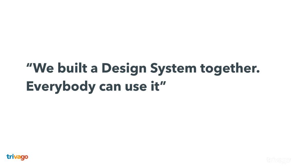 """We built a Design System together. Everybody..."