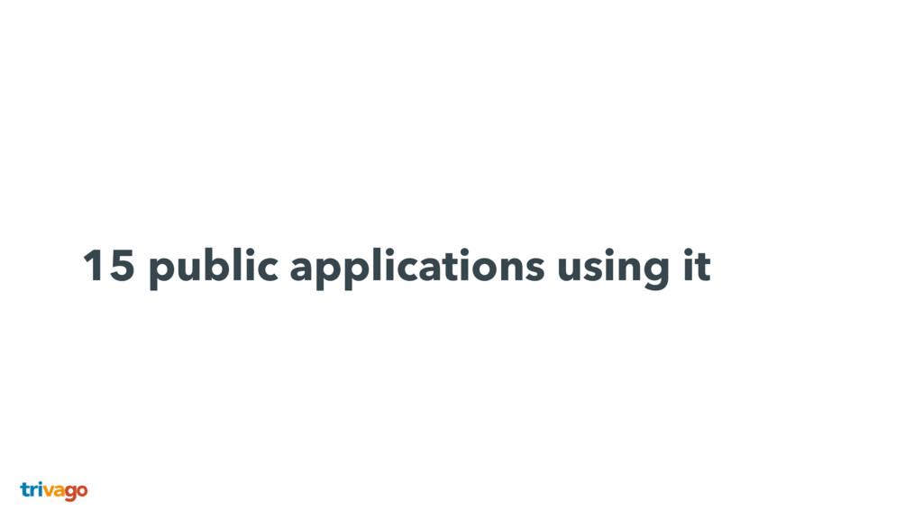 15 public applications using it