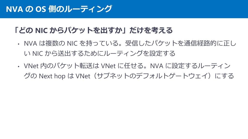 NVA の OS 側のルーティング 「どの NIC からパケットを出すか」だけを考える • N...