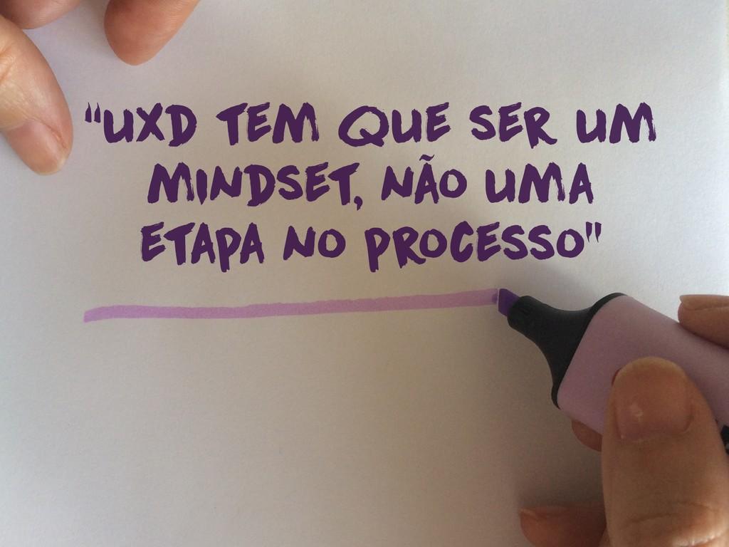 """""""uxd tem que ser um mindset, não uma etapa no p..."""
