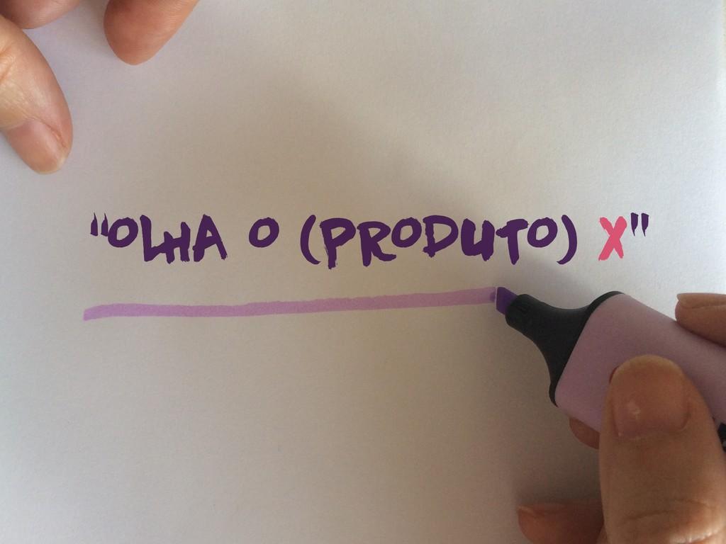 """""""OL HA O (PRODUTO) X"""""""