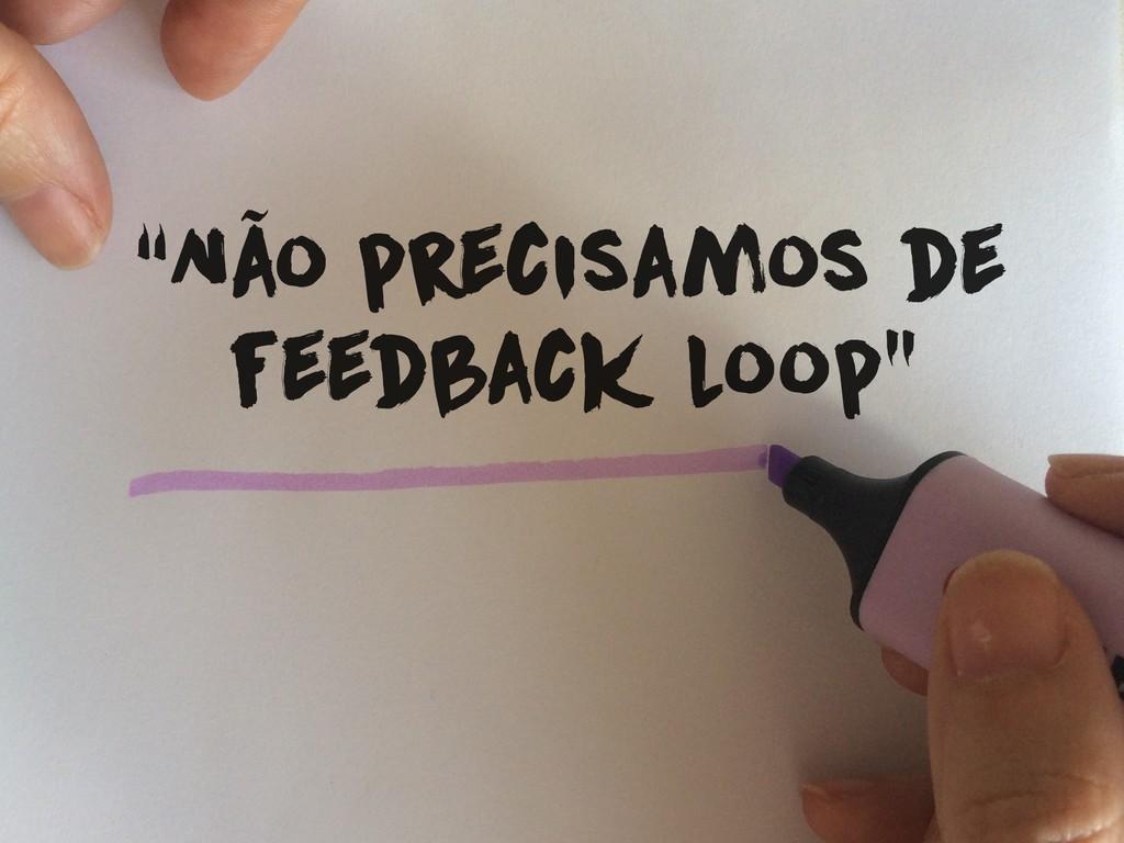 """""""Não precisamos de feedback loop"""""""