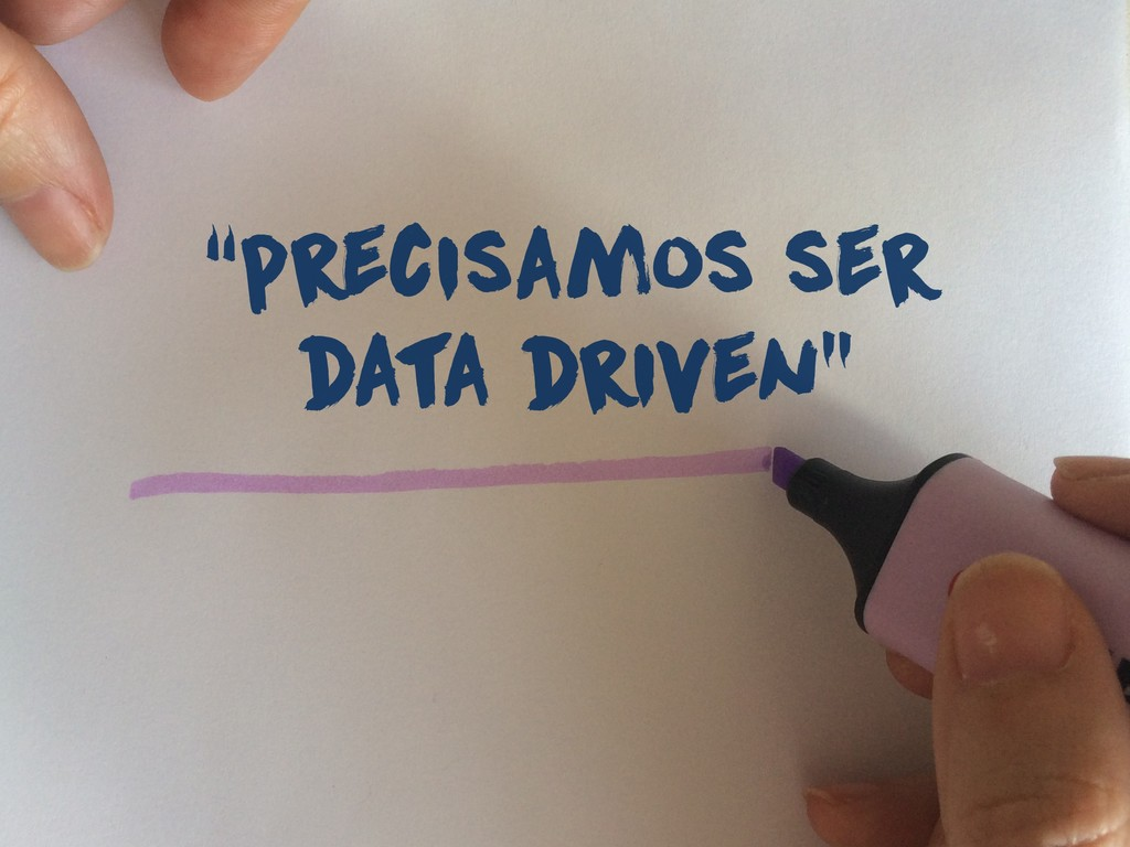 """precisamos ser data driven"""