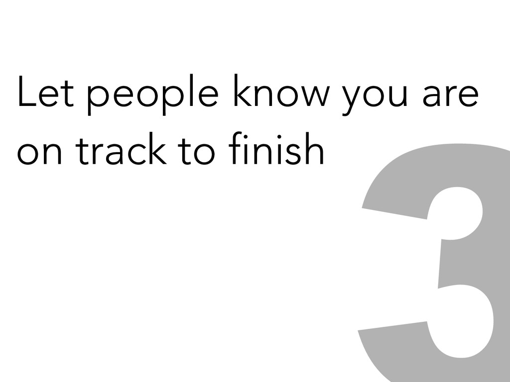 Let people know you are on track to finish