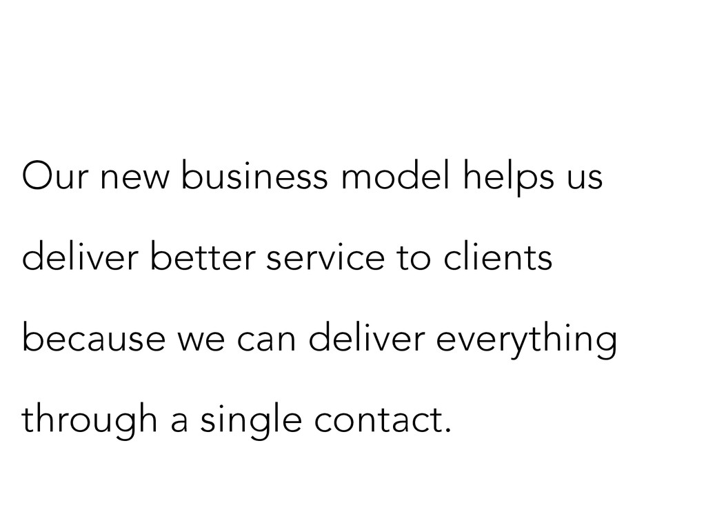 Our new business model helps us deliver better ...