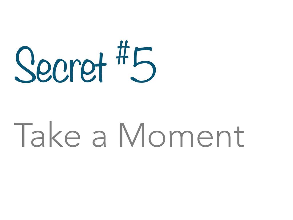 Secret #5 Take a Moment