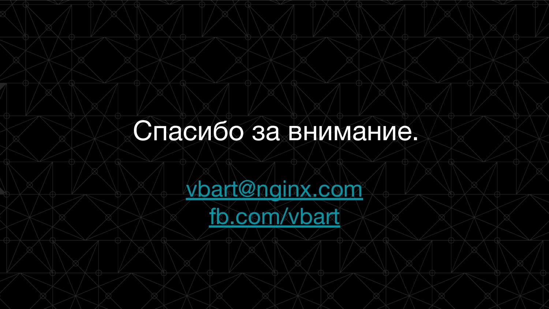 Спасибо за внимание. vbart@nginx.com fb.com/vba...