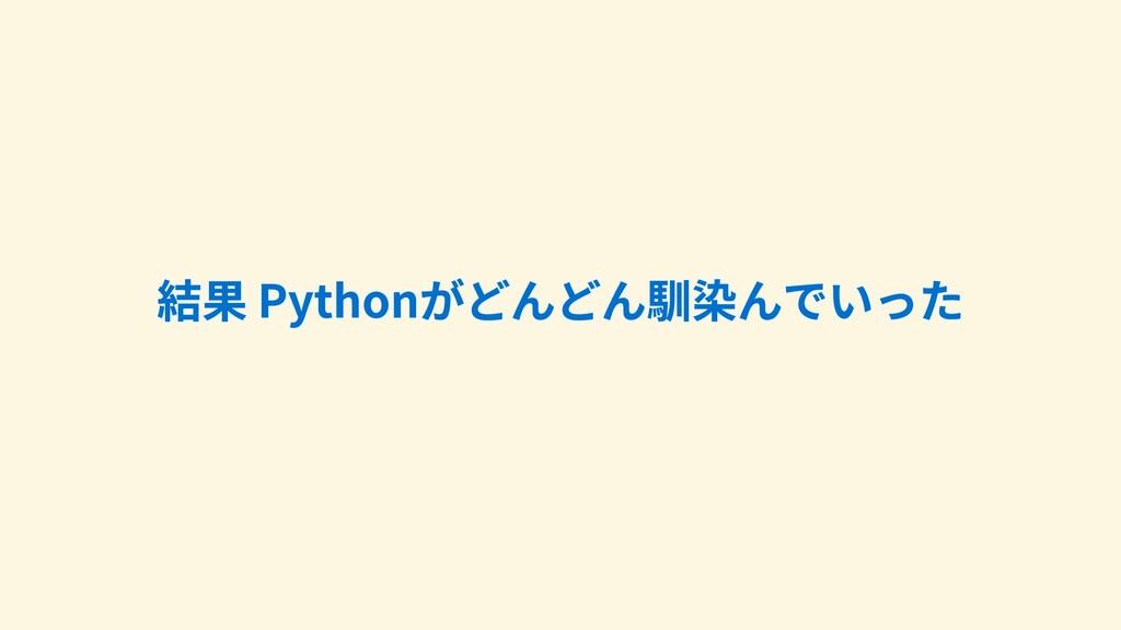 結果Pythonがどんどん馴染んでいった 結果Pythonがどんどん馴染んでいった 結果...