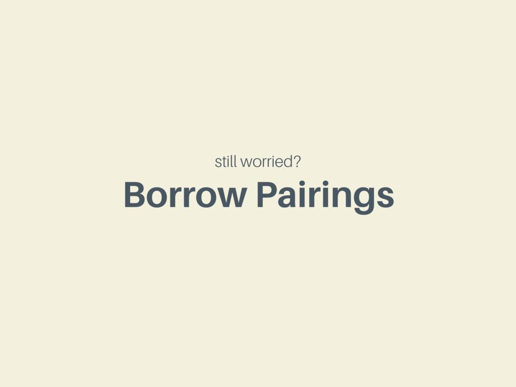 Borrow Pairings still worried?
