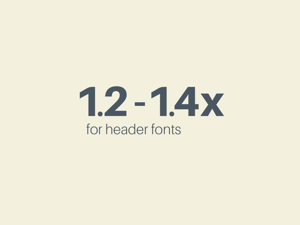 1.2-1.4x for header fonts