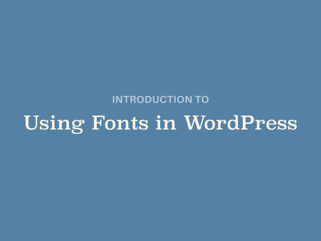 INTRODUCTION TO  Using Fonts in WordPress