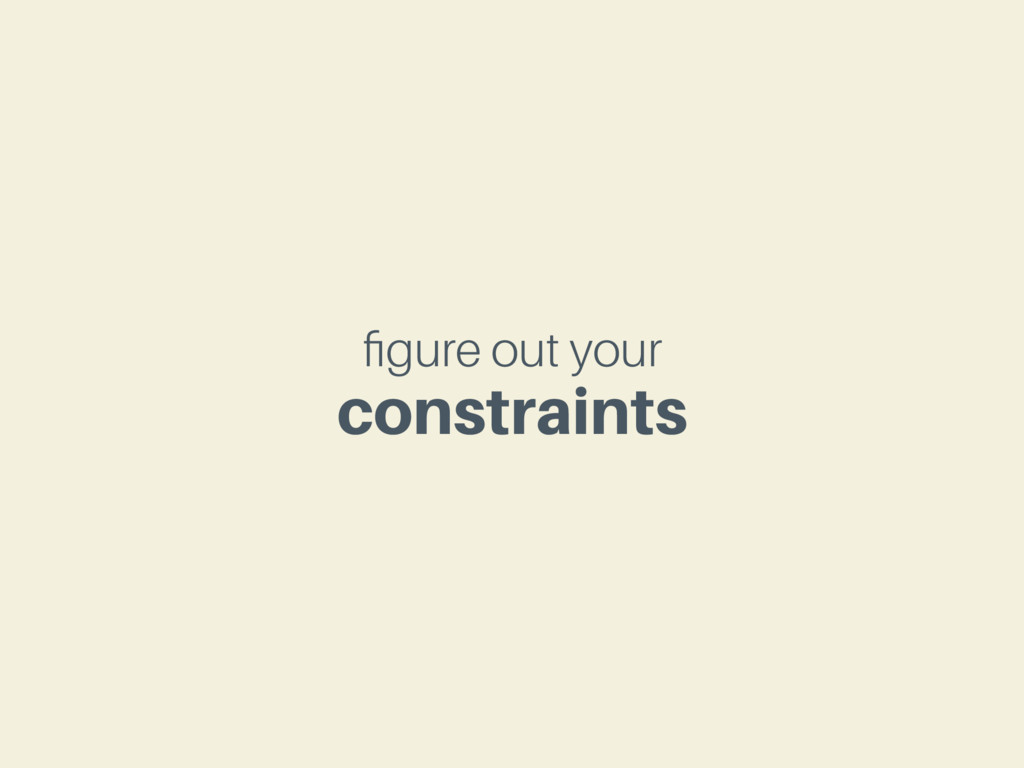 figure out your constraints