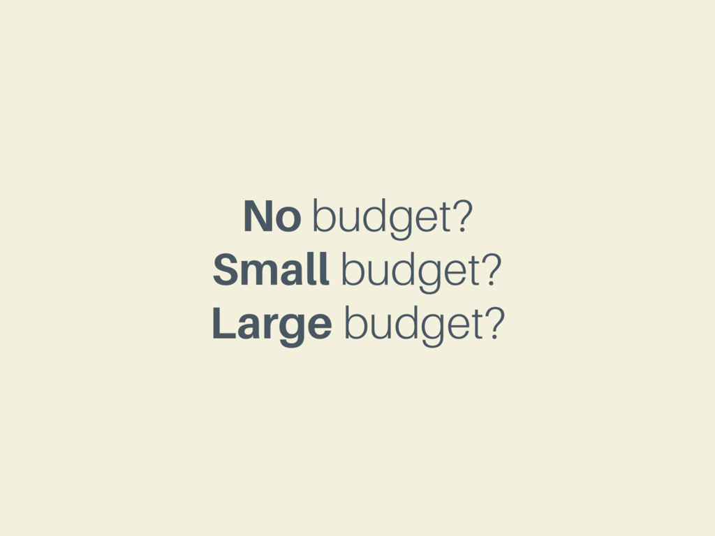 No budget? Small budget? Large budget?
