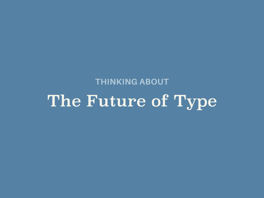 THINKING ABOUT  The Future of Type