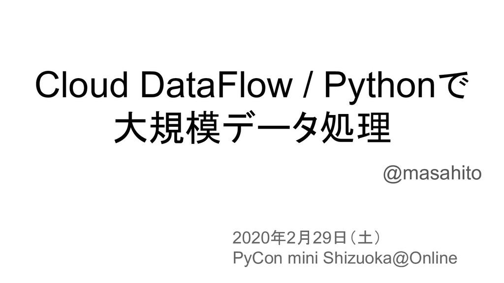Cloud DataFlow / Pythonで 大規模データ処理 @masahito 202...