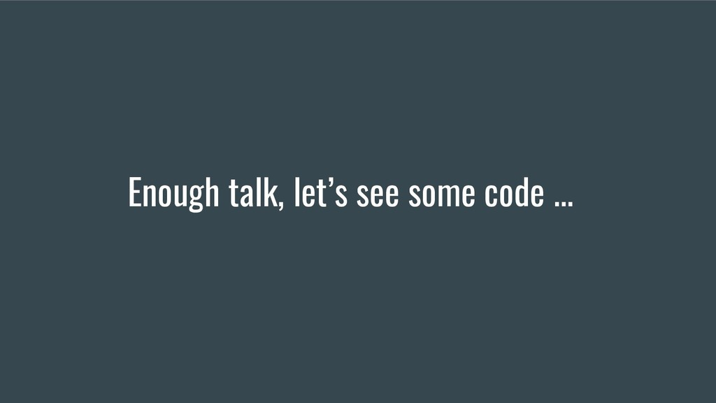 Enough talk, let's see some code ...