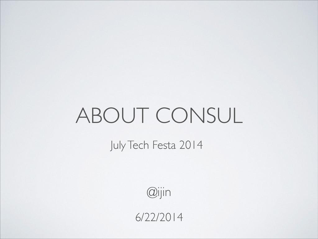 ABOUT CONSUL 6/22/2014 @ijin  July Tech Festa...