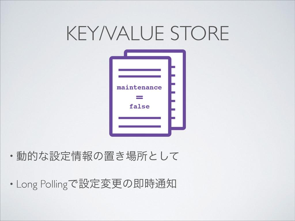 KEY/VALUE STORE • ಈతͳઃఆใͷஔ͖ॴͱͯ͠  • Long Pol...