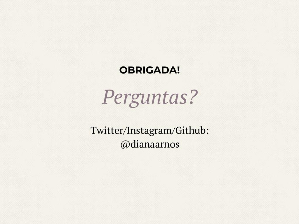 OBRIGADA! Perguntas? Twitter/Instagram/Github: ...