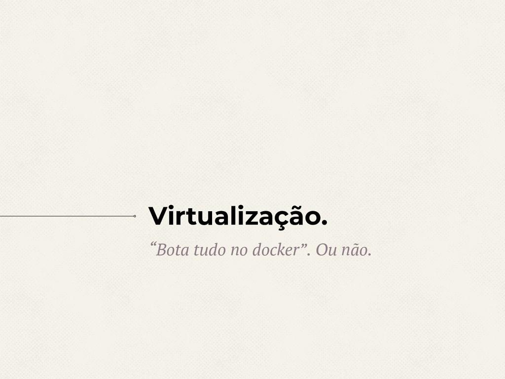 """Virtualização. """"Bota tudo no docker"""". Ou não."""