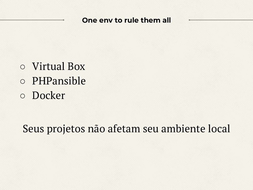 One env to rule them all ○ Virtual Box ○ PHPans...