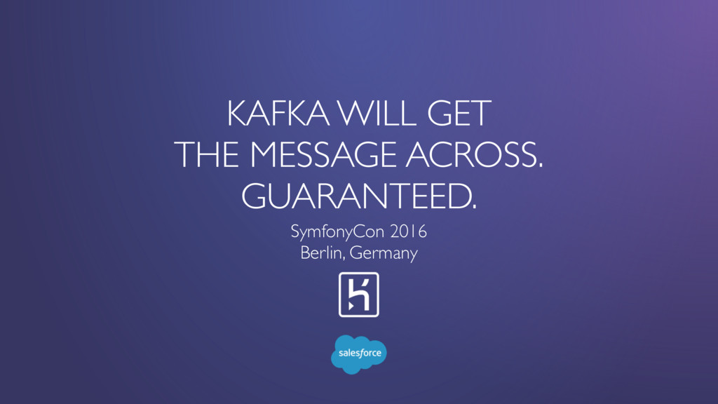 KAFKA WILL GET THE MESSAGE ACROSS. GUARANTEED. ...