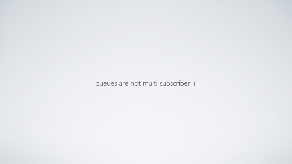 queues are not multi-subscriber :(
