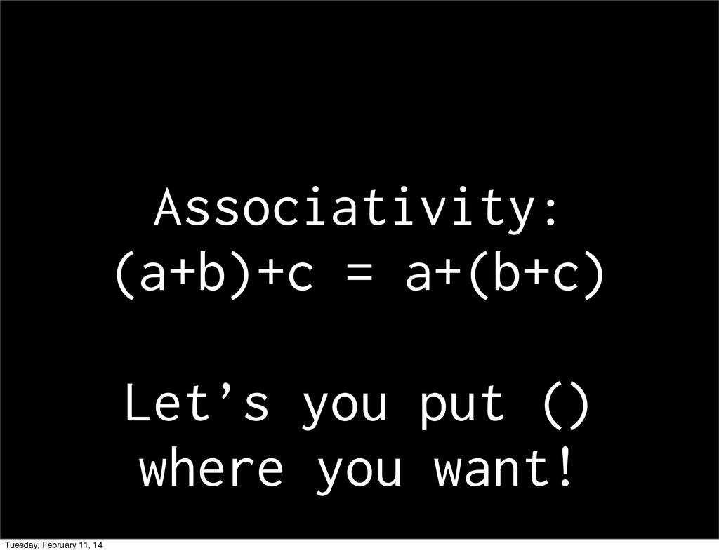 Associativity: (a+b)+c = a+(b+c) Let's you put ...