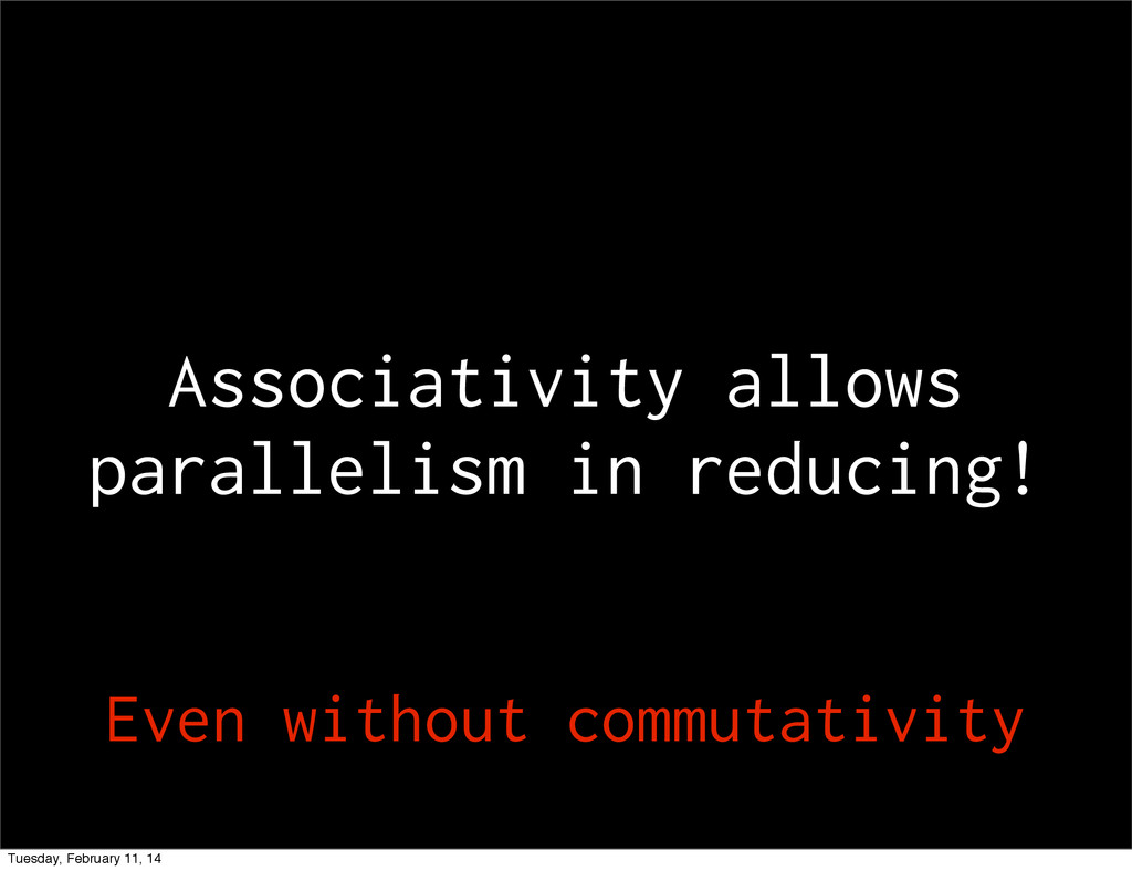 Associativity allows parallelism in reducing! E...