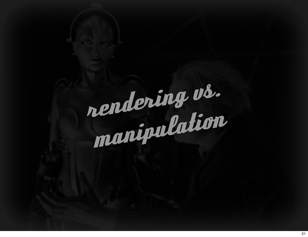 rendering vs. manipulation 21