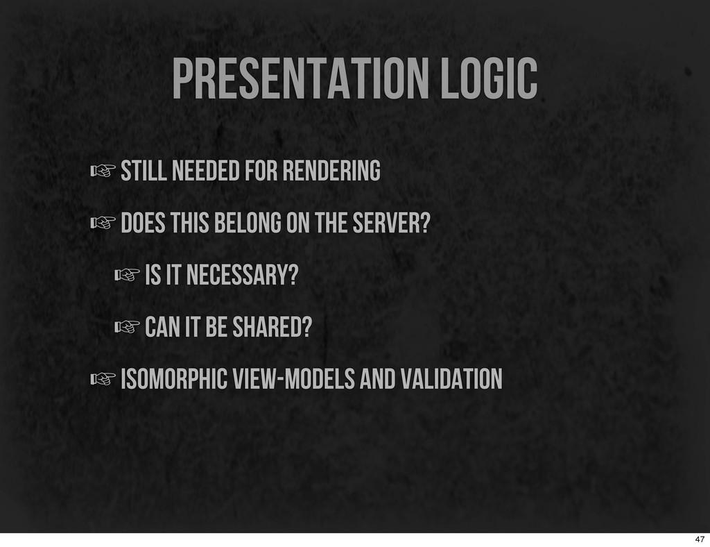 presentation logic ☞still needed for rendering ...