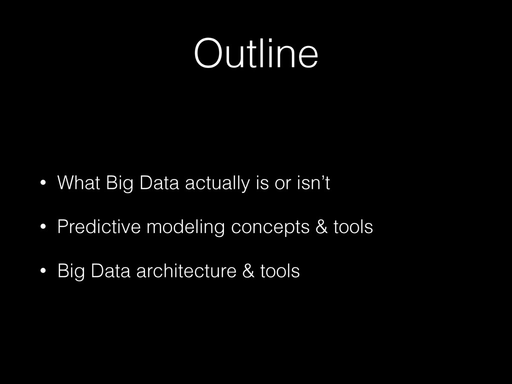 Outline • What Big Data actually is or isn't • ...