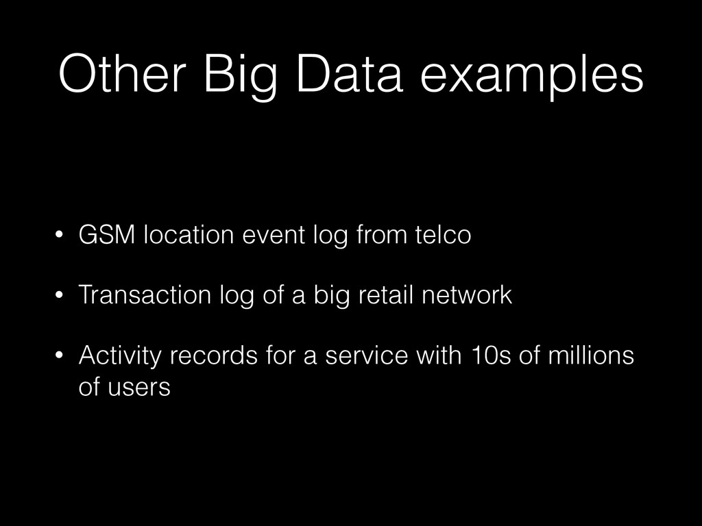 Other Big Data examples • GSM location event lo...