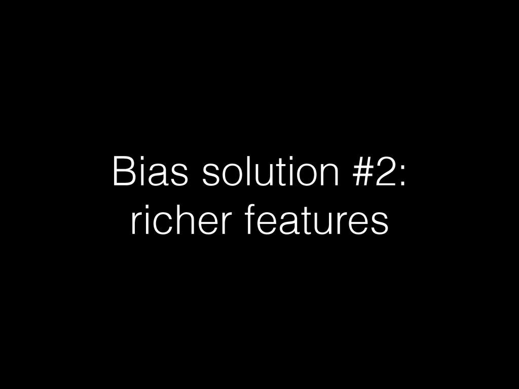 Bias solution #2: richer features