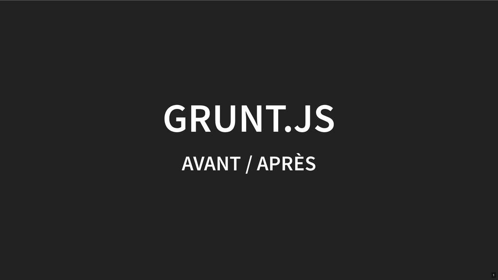 GRUNT.JS AVANT / APRÈS 1