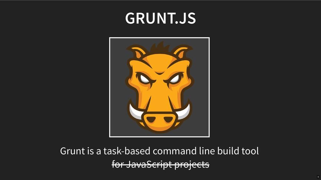 GRUNT.JS Grunt is a task-based command line bui...