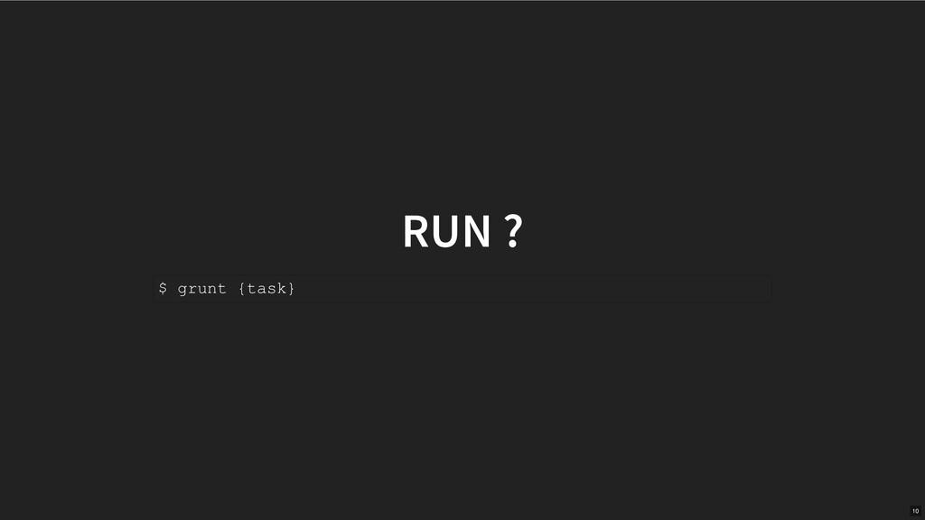 RUN ? $ grunt {task} 10