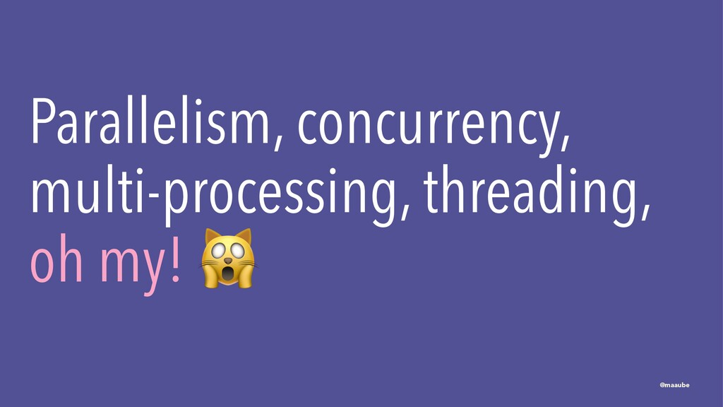 Parallelism, concurrency, multi-processing, thr...