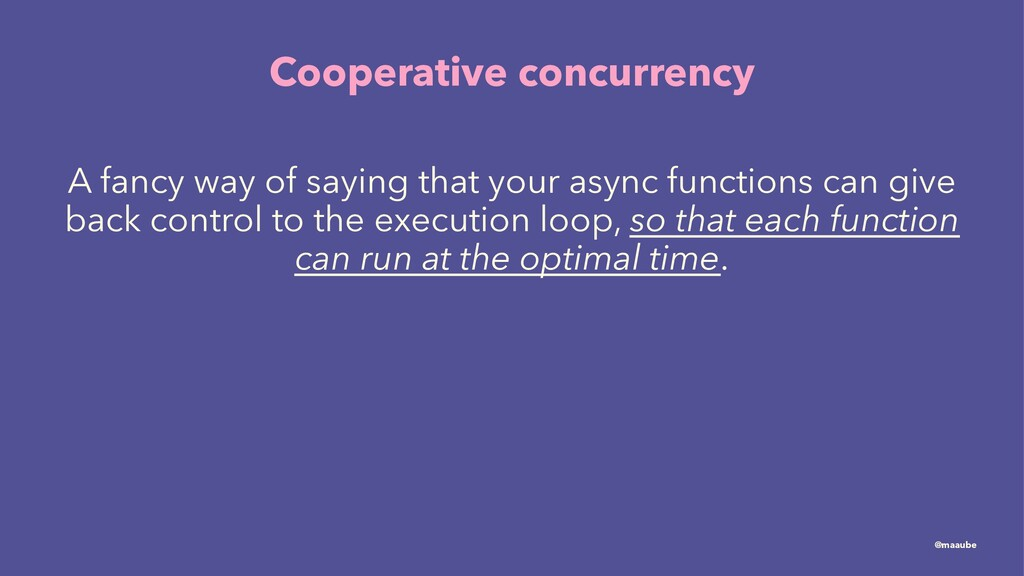 Cooperative concurrency A fancy way of saying t...