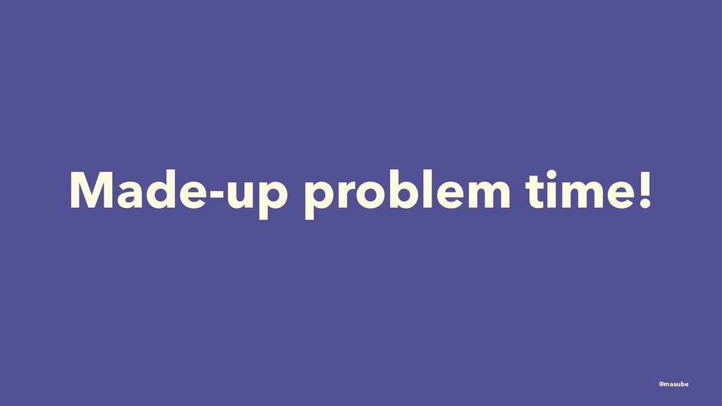 Made-up problem time! @maaube