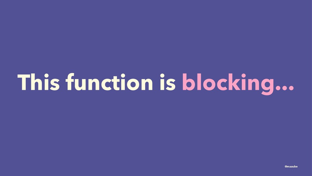 This function is blocking... @maaube
