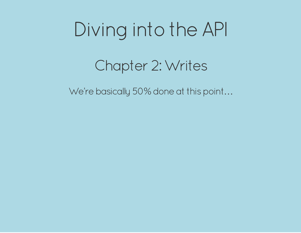 Diving into the API Chapter 2: Writes We're bas...