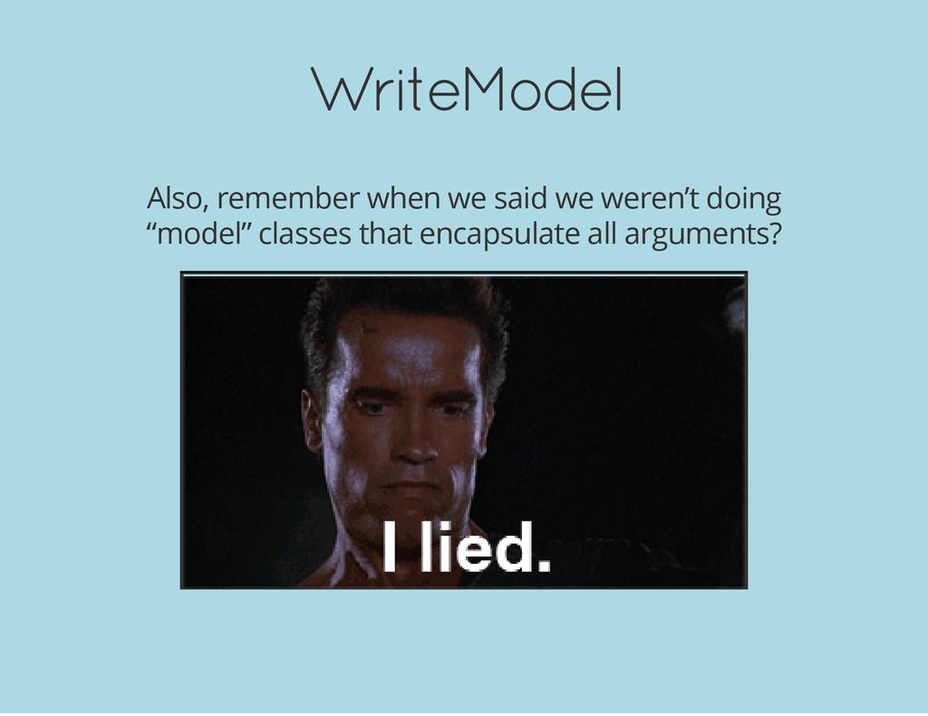 WriteModel Also, remember when we said we weren...