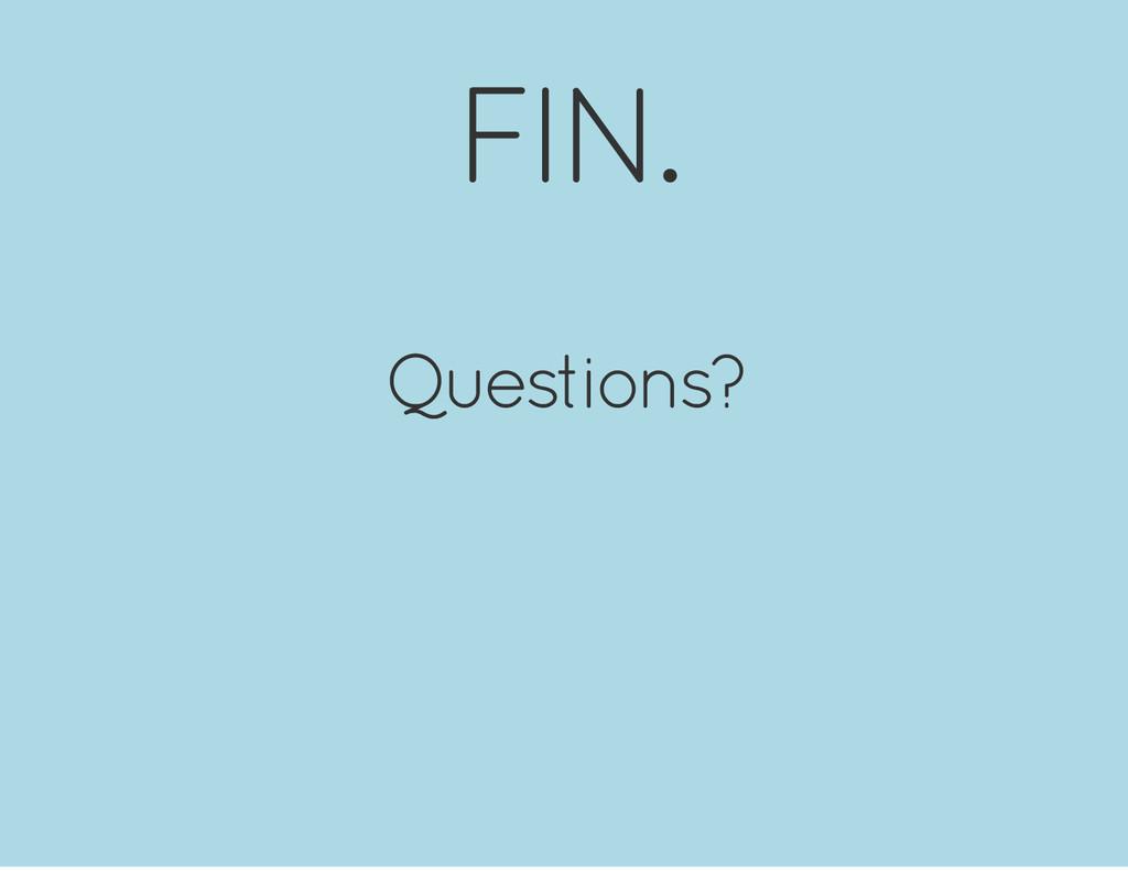 FIN. Questions?