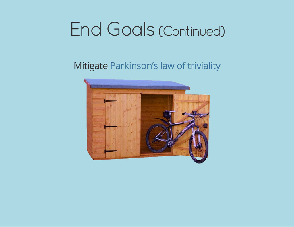 End Goals (Continued) Mitigate Parkinson's law ...
