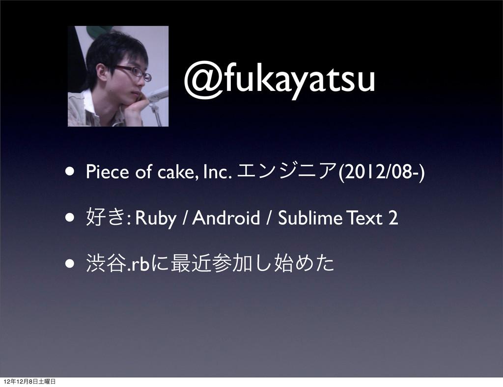 @fukayatsu • Piece of cake, Inc. ΤϯδχΞ(2012/08-...